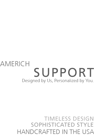 AMERICH SUPPORT Designed by Us, Personalized by You. TIMELESS DESIGN SOPHISTICATED HANDCRAFTED IN THE USA