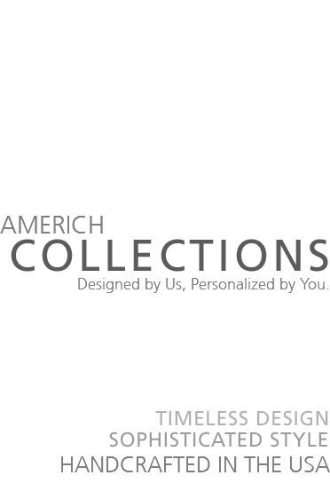 AMERICH COLLECTIONS Designed by Us, Personalized by You. TIMELESS DESIGN SOPHISTICATED HANDCRAFTED IN THE USA
